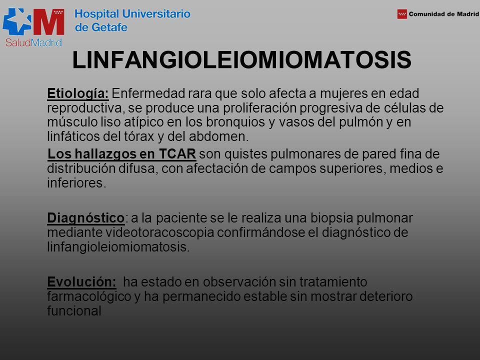 LINFANGIOLEIOMIOMATOSIS Etiología: Enfermedad rara que solo afecta a mujeres en edad reproductiva, se produce una proliferación progresiva de células de músculo liso atípico en los bronquios y vasos del pulmón y en linfáticos del tórax y del abdomen.