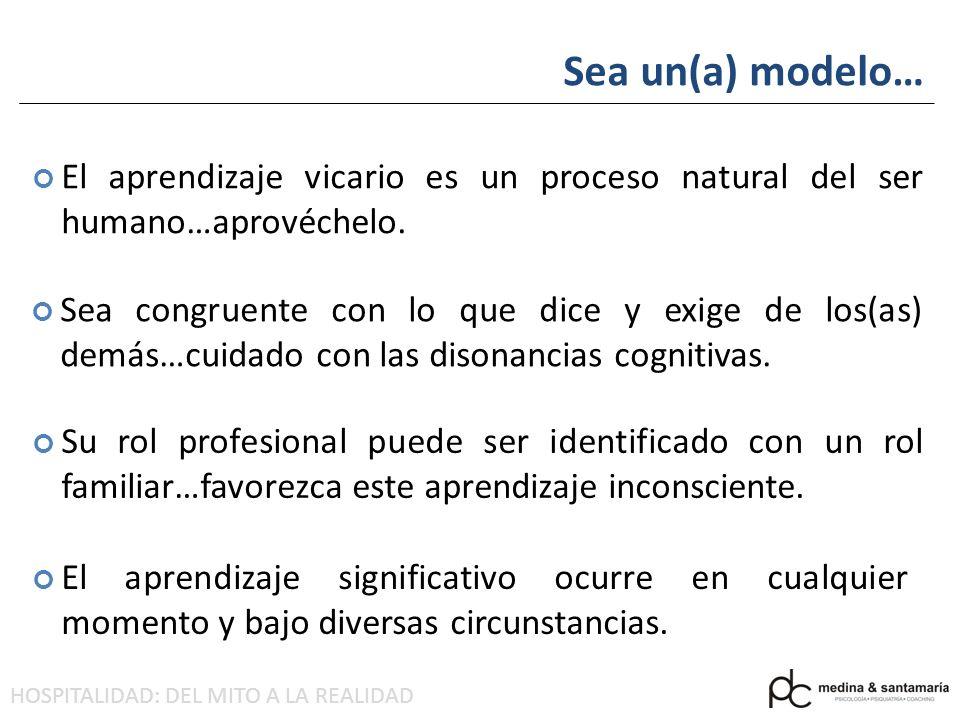 HOSPITALIDAD: DEL MITO A LA REALIDAD Sea un(a) modelo… Sea congruente con lo que dice y exige de los(as) demás…cuidado con las disonancias cognitivas.