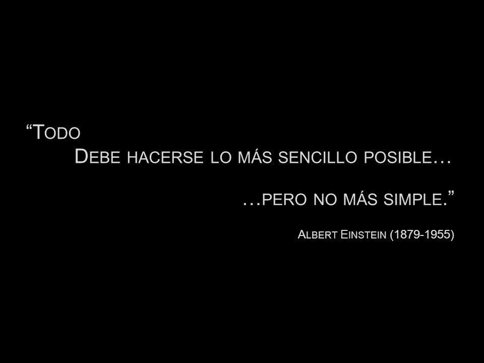 T ODO D EBE HACERSE LO MÁS SENCILLO POSIBLE … A LBERT E INSTEIN (1879-1955) … PERO NO MÁS SIMPLE.