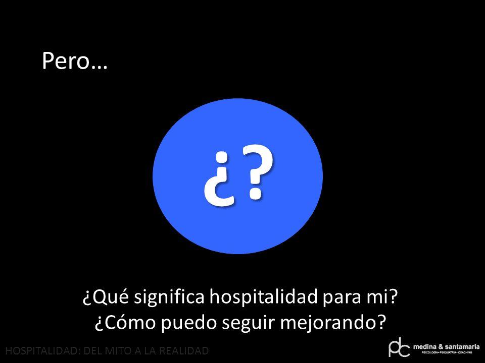 HOSPITALIDAD: DEL MITO A LA REALIDAD ¿? Pero… ¿Qué significa hospitalidad para mi? ¿Cómo puedo seguir mejorando?