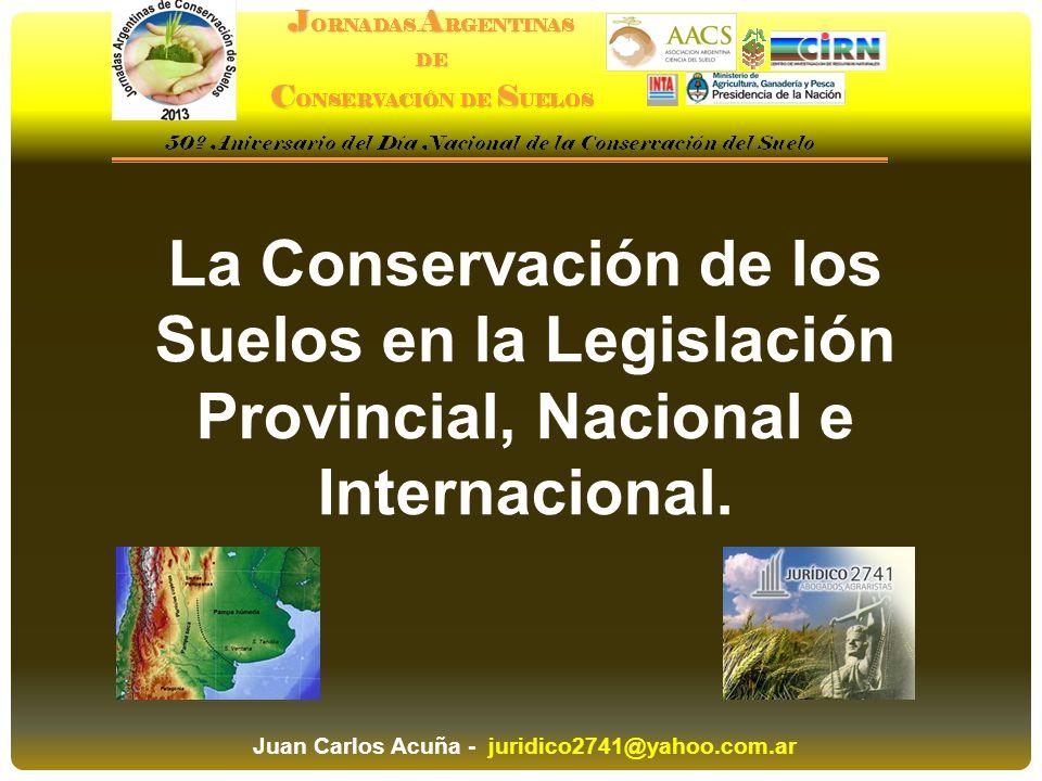 La Conservación de los Suelos en la Legislación Provincial, Nacional e Internacional. Juan Carlos Acuña - juridico2741@yahoo.com.ar