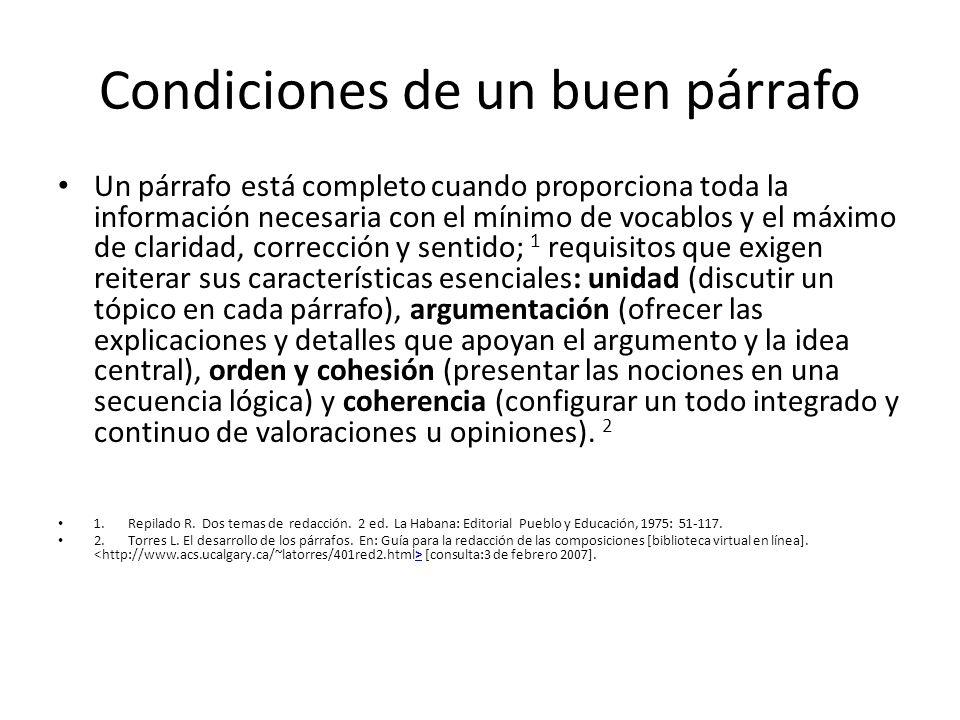Condiciones de un buen párrafo Un párrafo está completo cuando proporciona toda la información necesaria con el mínimo de vocablos y el máximo de claridad, corrección y sentido; 1 requisitos que exigen reiterar sus características esenciales: unidad (discutir un tópico en cada párrafo), argumentación (ofrecer las explicaciones y detalles que apoyan el argumento y la idea central), orden y cohesión (presentar las nociones en una secuencia lógica) y coherencia (configurar un todo integrado y continuo de valoraciones u opiniones).