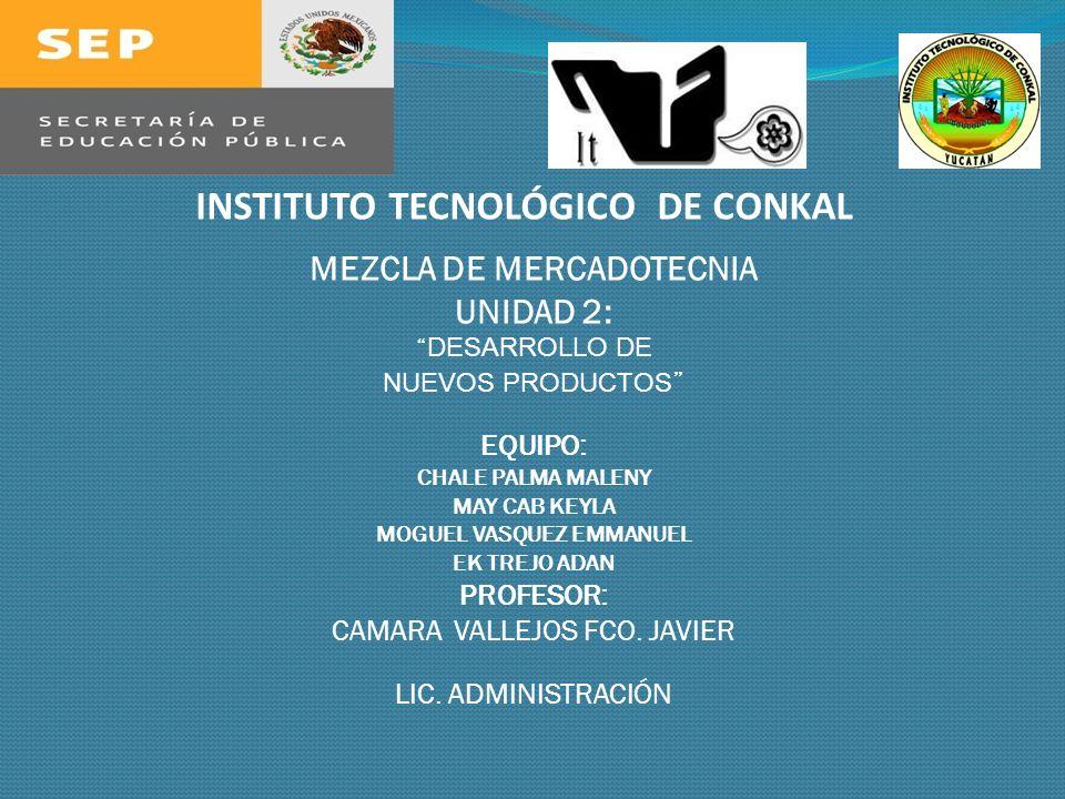 INSTITUTO TECNOLÓGICO DE CONKAL MEZCLA DE MERCADOTECNIA UNIDAD 2: DESARROLLO DE NUEVOS PRODUCTOS EQUIPO: CHALE PALMA MALENY MAY CAB KEYLA MOGUEL VASQU