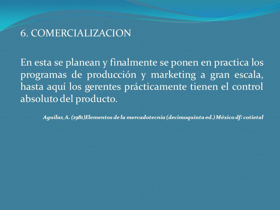 6. COMERCIALIZACION En esta se planean y finalmente se ponen en practica los programas de producción y marketing a gran escala, hasta aquí los gerente