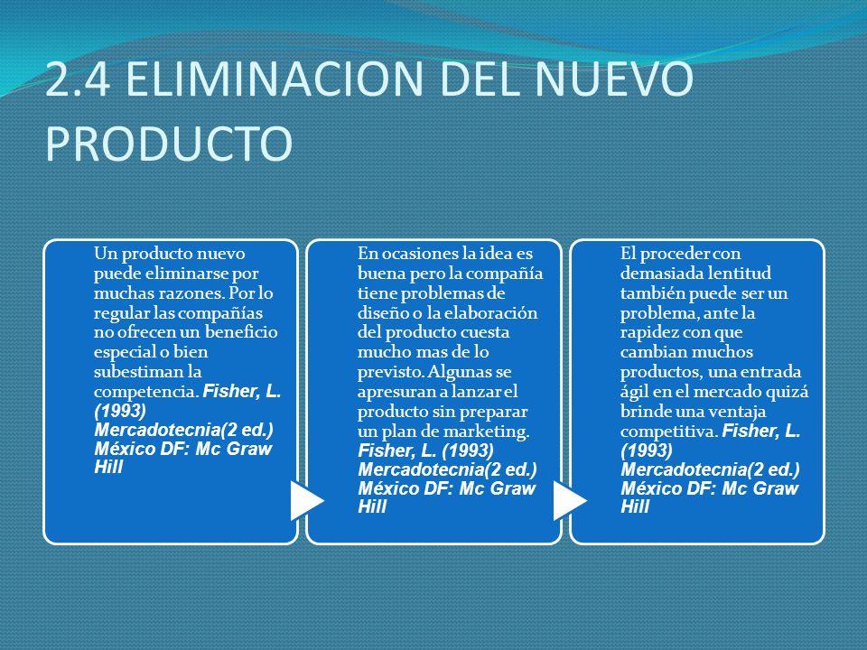 2.4 ELIMINACION DEL NUEVO PRODUCTO Un producto nuevo puede eliminarse por muchas razones. Por lo regular las compañías no ofrecen un beneficio especia