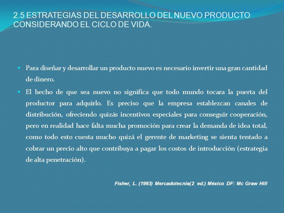 2.5 ESTRATEGIAS DEL DESARROLLO DEL NUEVO PRODUCTO CONSIDERANDO EL CICLO DE VIDA. Para diseñar y desarrollar un producto nuevo es necesario invertir un