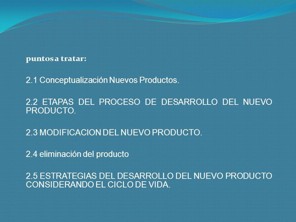 puntos a tratar: 2.1 Conceptualización Nuevos Productos. 2.2 ETAPAS DEL PROCESO DE DESARROLLO DEL NUEVO PRODUCTO. 2.3 MODIFICACION DEL NUEVO PRODUCTO.