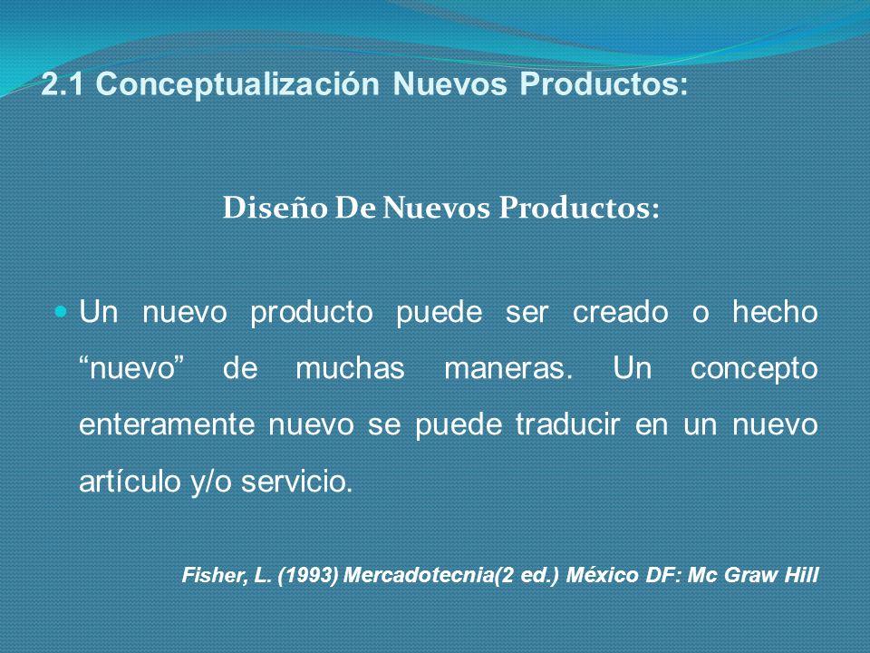 2.1 Conceptualización Nuevos Productos: Diseño De Nuevos Productos: Un nuevo producto puede ser creado o hecho nuevo de muchas maneras. Un concepto en