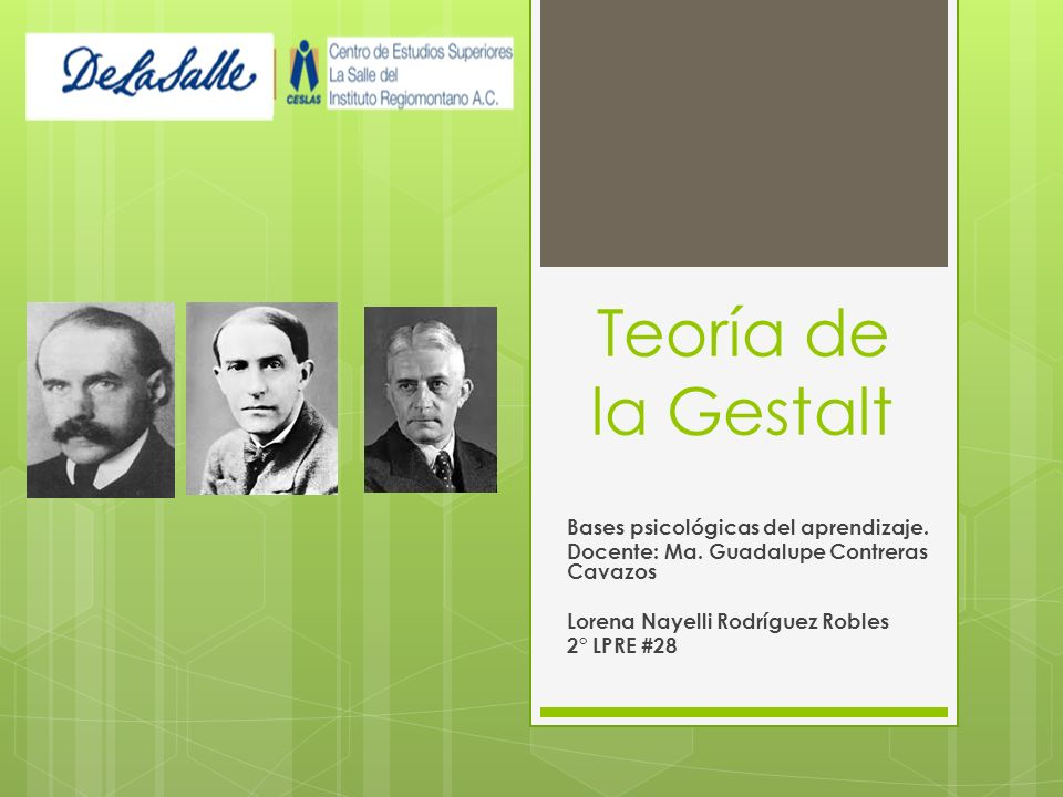 Teoría de la Gestalt Bases psicológicas del aprendizaje. Docente: Ma. Guadalupe Contreras Cavazos Lorena Nayelli Rodríguez Robles 2° LPRE #28