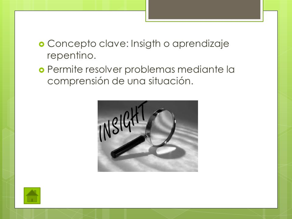 Concepto clave: Insigth o aprendizaje repentino. Permite resolver problemas mediante la comprensión de una situación.
