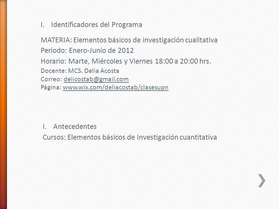 I.Identificadores del Programa MATERIA: Elementos básicos de investigación cualitativa Periodo: Enero-Junio de 2012 Horario: Marte, Miércoles y Viernes 18:00 a 20:00 hrs.