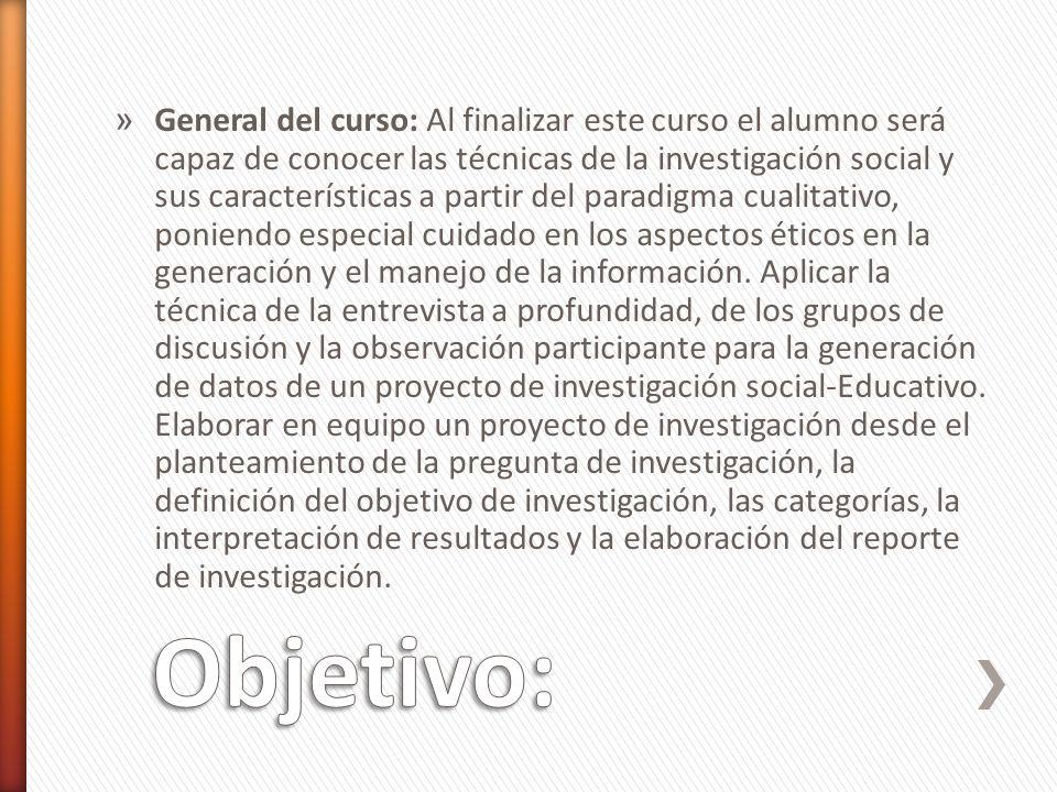 » General del curso: Al finalizar este curso el alumno será capaz de conocer las técnicas de la investigación social y sus características a partir de