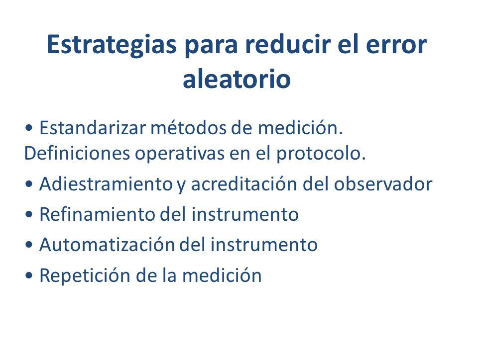 Estrategias para reducir el error aleatorio Estandarizar métodos de medición. Definiciones operativas en el protocolo. Adiestramiento y acreditación d