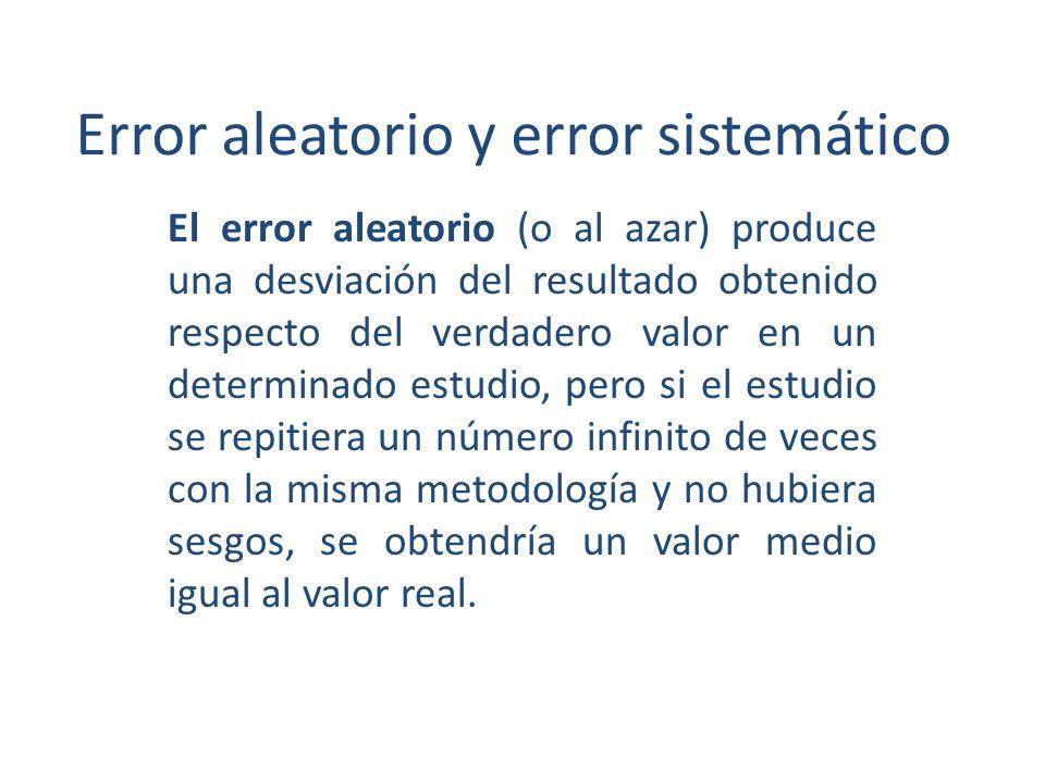 Error aleatorio y error sistemático El error aleatorio (o al azar) produce una desviación del resultado obtenido respecto del verdadero valor en un determinado estudio, pero si el estudio se repitiera un número infinito de veces con la misma metodología y no hubiera sesgos, se obtendría un valor medio igual al valor real.