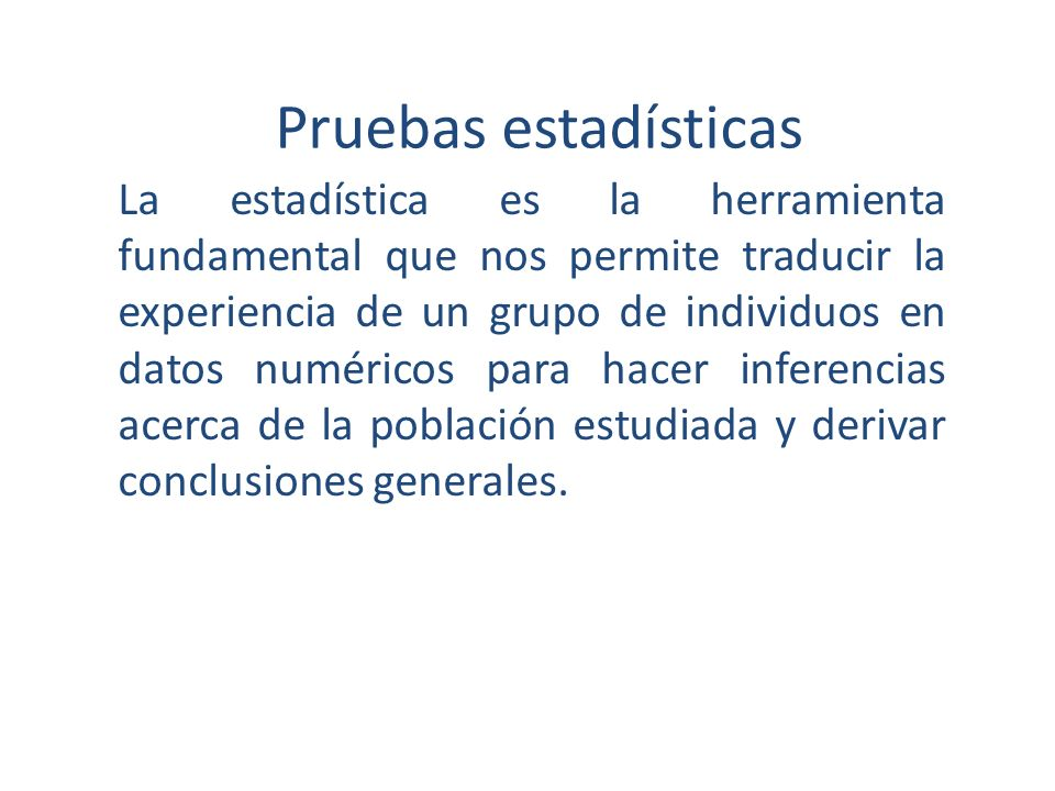 Pruebas estadísticas La estadística es la herramienta fundamental que nos permite traducir la experiencia de un grupo de individuos en datos numéricos para hacer inferencias acerca de la población estudiada y derivar conclusiones generales.
