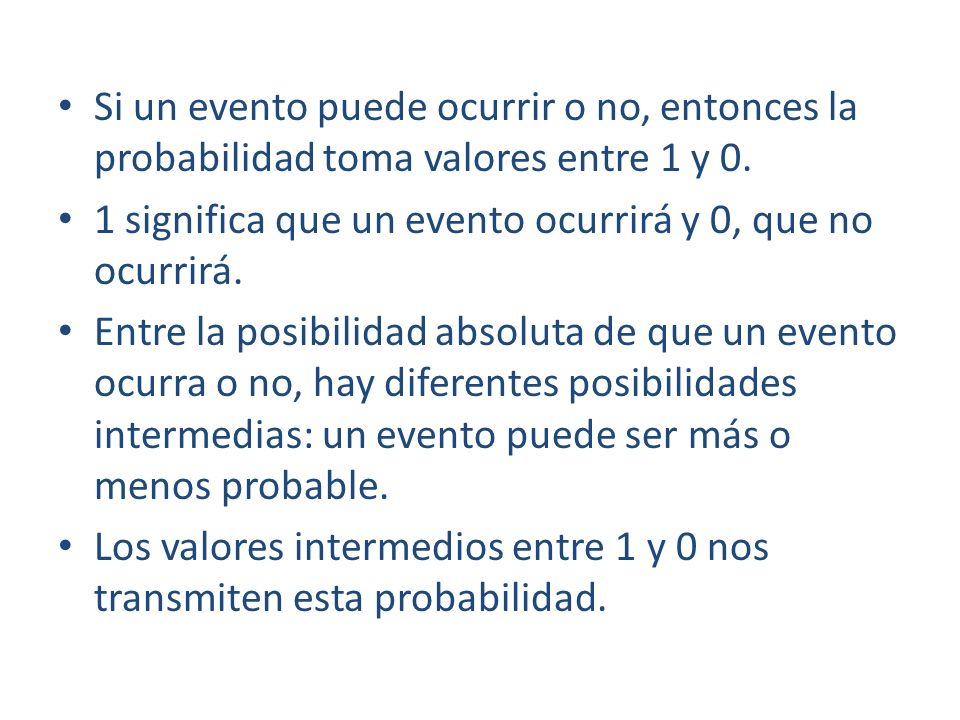 Si un evento puede ocurrir o no, entonces la probabilidad toma valores entre 1 y 0. 1 significa que un evento ocurrirá y 0, que no ocurrirá. Entre la