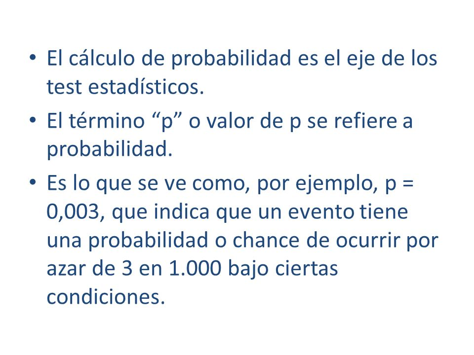 El cálculo de probabilidad es el eje de los test estadísticos. El término p o valor de p se refiere a probabilidad. Es lo que se ve como, por ejemplo,