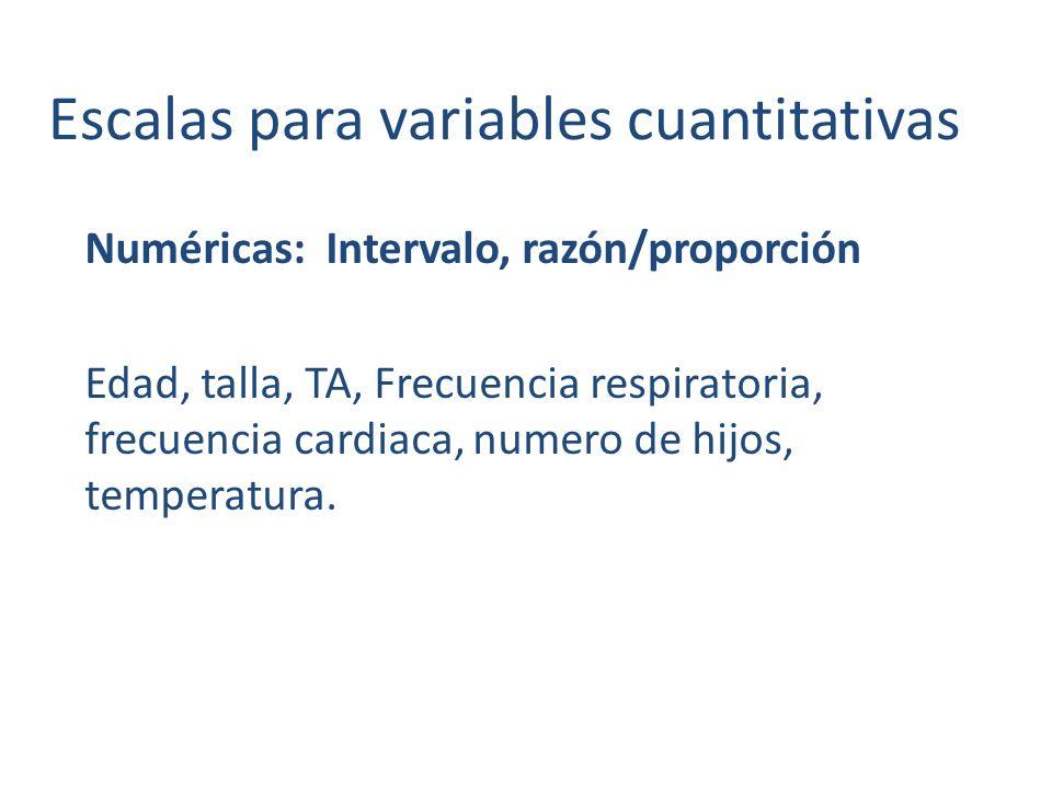 Escalas para variables cuantitativas Numéricas: Intervalo, razón/proporción Edad, talla, TA, Frecuencia respiratoria, frecuencia cardiaca, numero de hijos, temperatura.