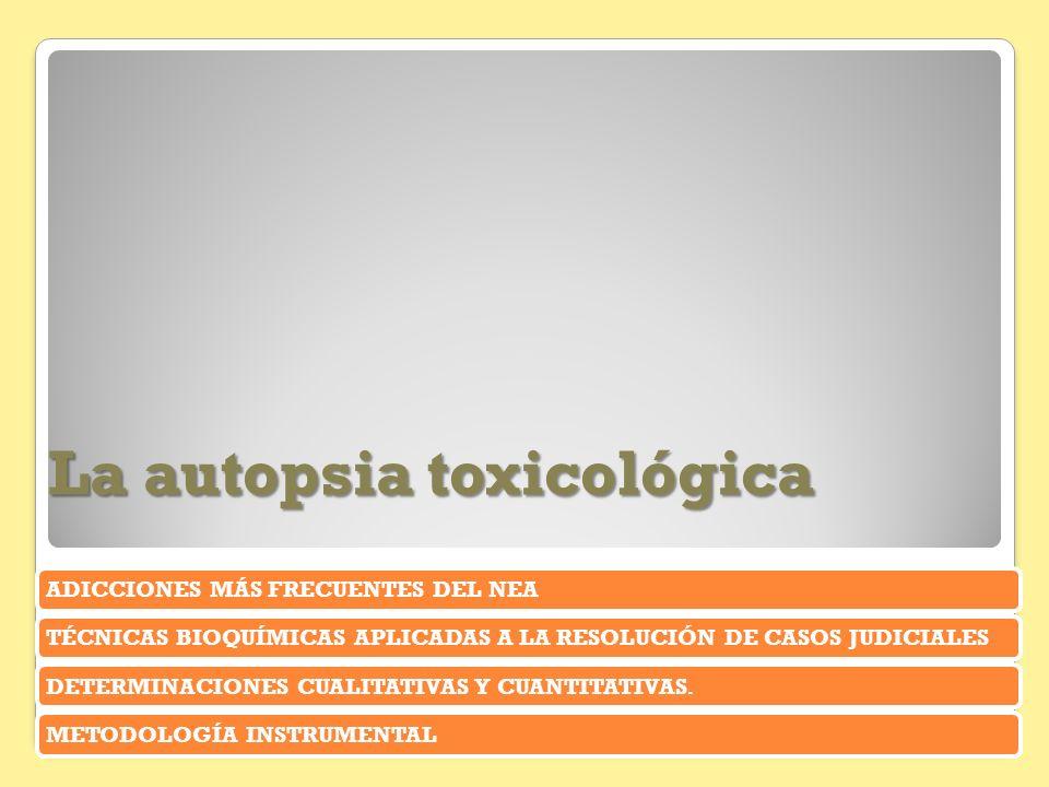 La autopsia toxicológica ADICCIONES MÁS FRECUENTES DEL NEATÉCNICAS BIOQUÍMICAS APLICADAS A LA RESOLUCIÓN DE CASOS JUDICIALESDETERMINACIONES CUALITATIV