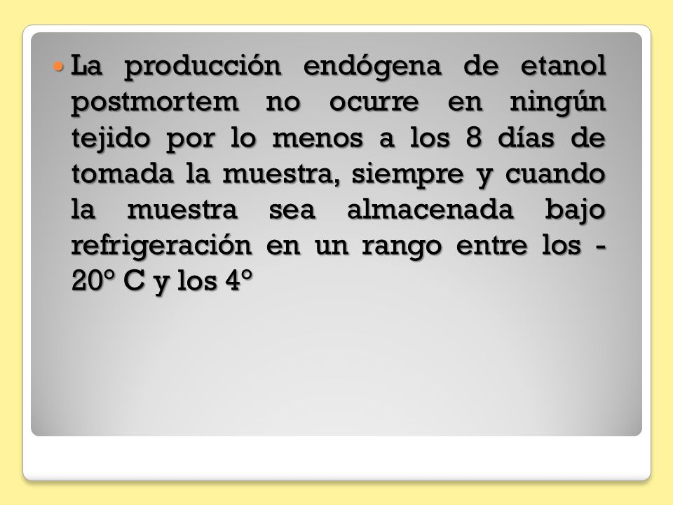 La producción endógena de etanol postmortem no ocurre en ningún tejido por lo menos a los 8 días de tomada la muestra, siempre y cuando la muestra sea