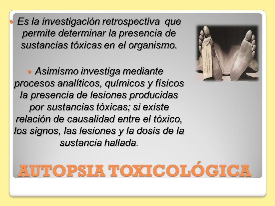 AUTOPSIA TOXICOLÓGICA Es la investigación retrospectiva que permite determinar la presencia de sustancias tóxicas en el organismo. Es la investigación