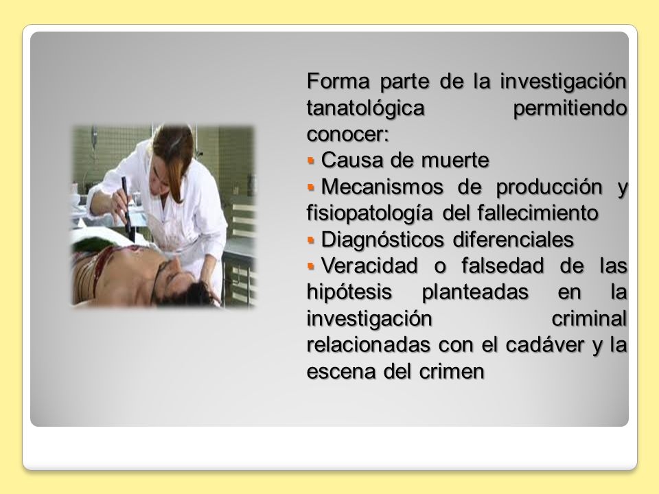Forma parte de la investigación tanatológica permitiendo conocer: Causa de muerte Causa de muerte Mecanismos de producción y fisiopatología del fallec