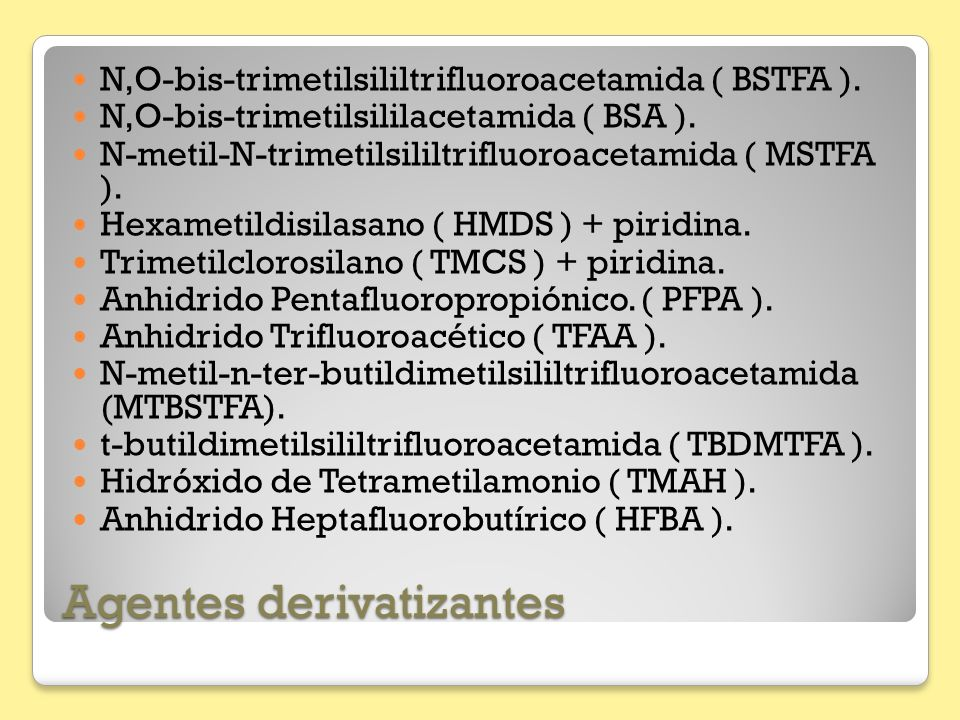 Agentes derivatizantes N,O-bis-trimetilsililtrifluoroacetamida ( BSTFA ). N,O-bis-trimetilsililacetamida ( BSA ). N-metil-N-trimetilsililtrifluoroacet