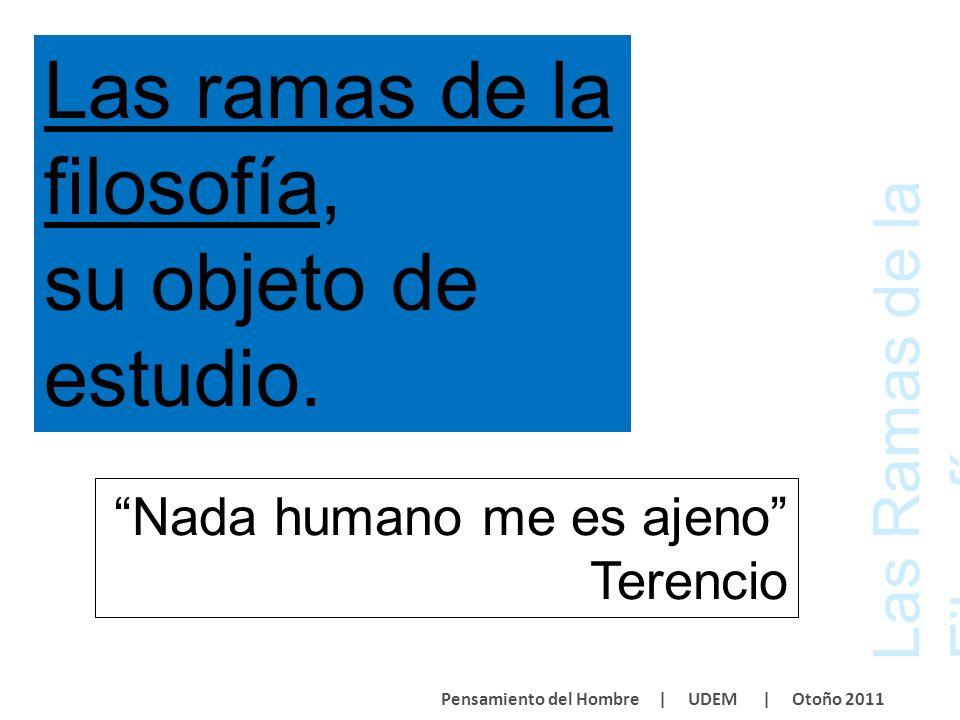 Las Ramas de la Filosofía Pensamiento del Hombre | UDEM | Otoño 2011 Nada humano me es ajeno Terencio Las ramas de la filosofía, su objeto de estudio.