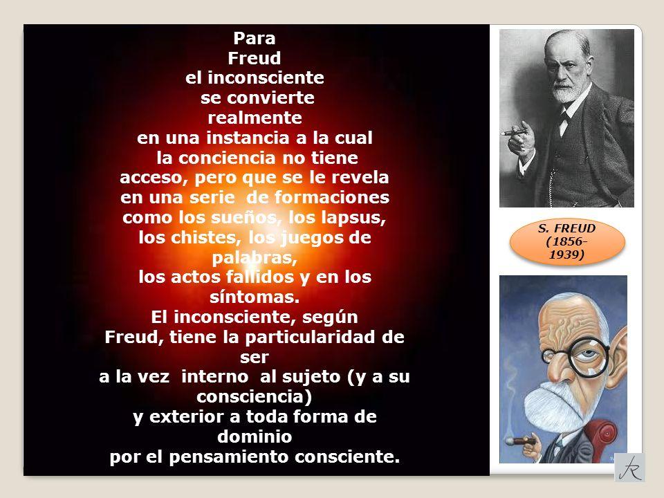 Para Freud el inconsciente se convierte realmente en una instancia a la cual la conciencia no tiene acceso, pero que se le revela en una serie de formaciones como los sueños, los lapsus, los chistes, los juegos de palabras, los actos fallidos y en los síntomas.