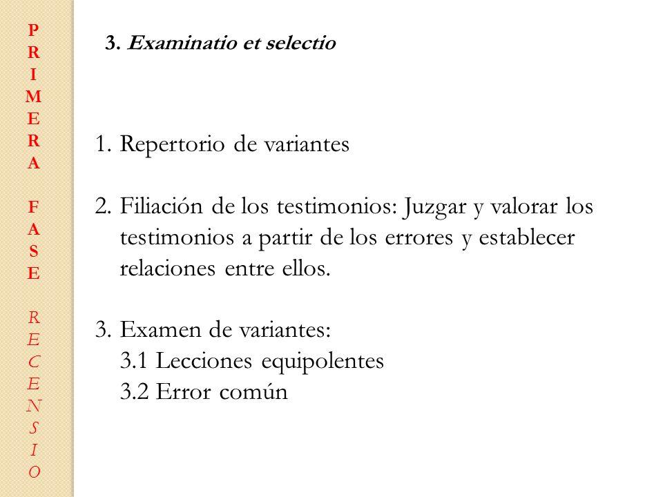 PRIMERAFASERECENSIOPRIMERAFASERECENSIO 3. Examinatio et selectio 1.Repertorio de variantes 2.Filiación de los testimonios: Juzgar y valorar los testim