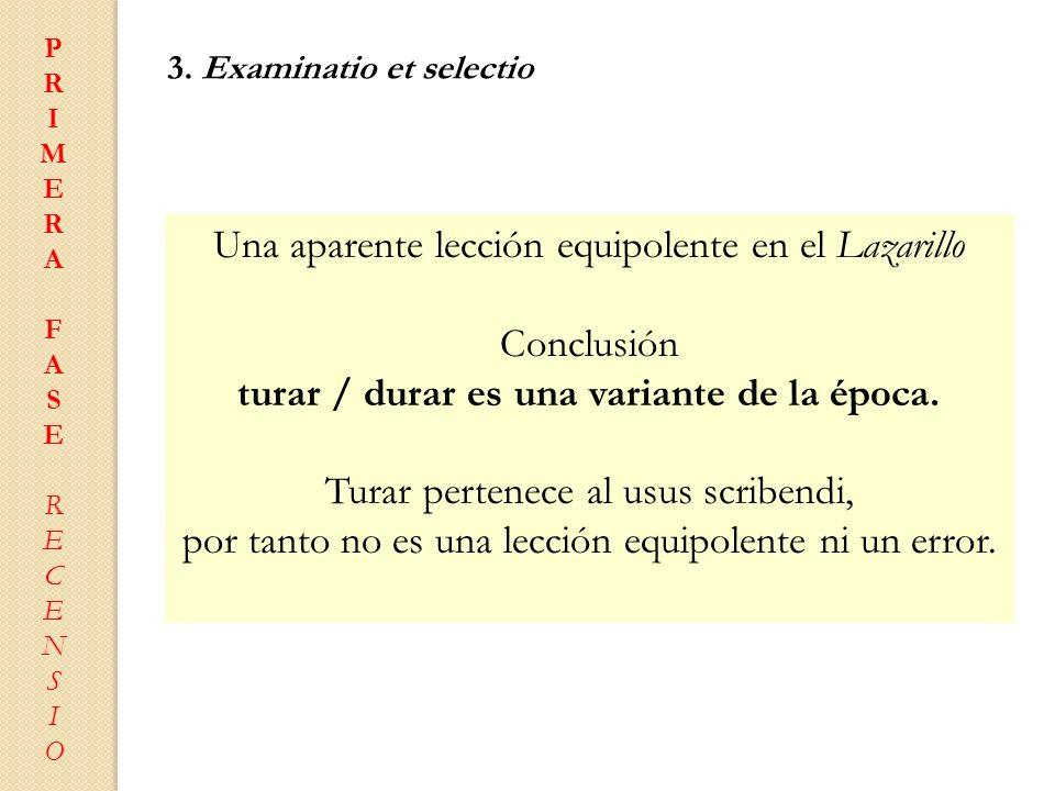 PRIMERAFASERECENSIOPRIMERAFASERECENSIO 3. Examinatio et selectio Una aparente lección equipolente en el Lazarillo Conclusión turar / durar es una vari