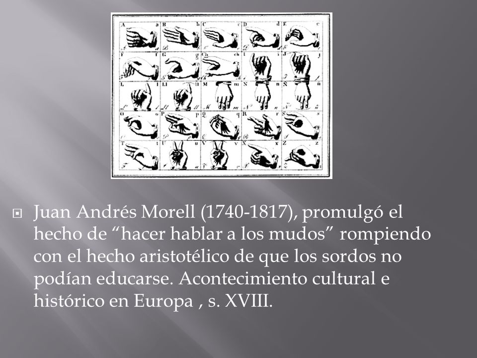 Juan Andrés Morell (1740-1817), promulgó el hecho de hacer hablar a los mudos rompiendo con el hecho aristotélico de que los sordos no podían educarse