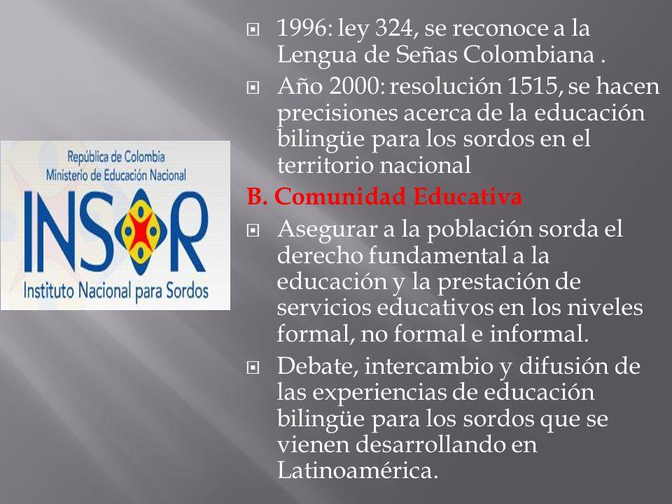 1996: ley 324, se reconoce a la Lengua de Señas Colombiana. Año 2000: resolución 1515, se hacen precisiones acerca de la educación bilingüe para los s