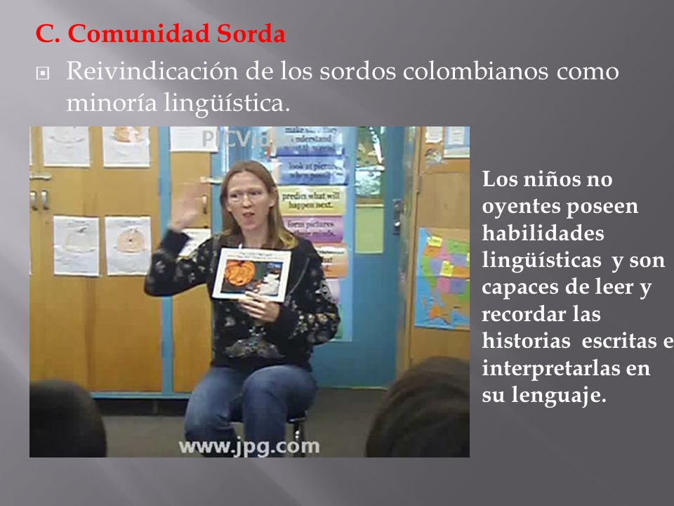 C. Comunidad Sorda Reivindicación de los sordos colombianos como minoría lingüística. Los niños no oyentes poseen habilidades lingüísticas y son capac