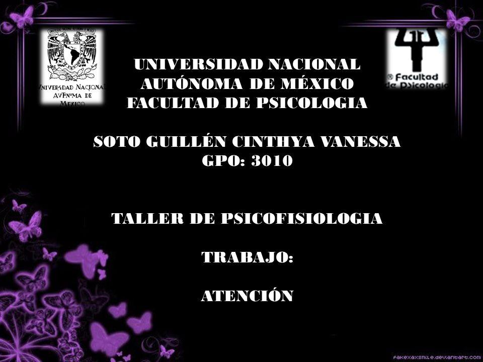 UNIVERSIDAD NACIONAL AUTÓNOMA DE MÉXICO FACULTAD DE PSICOLOGIA SOTO GUILLÉN CINTHYA VANESSA GPO: 3010 TALLER DE PSICOFISIOLOGIA TRABAJO: ATENCIÓN
