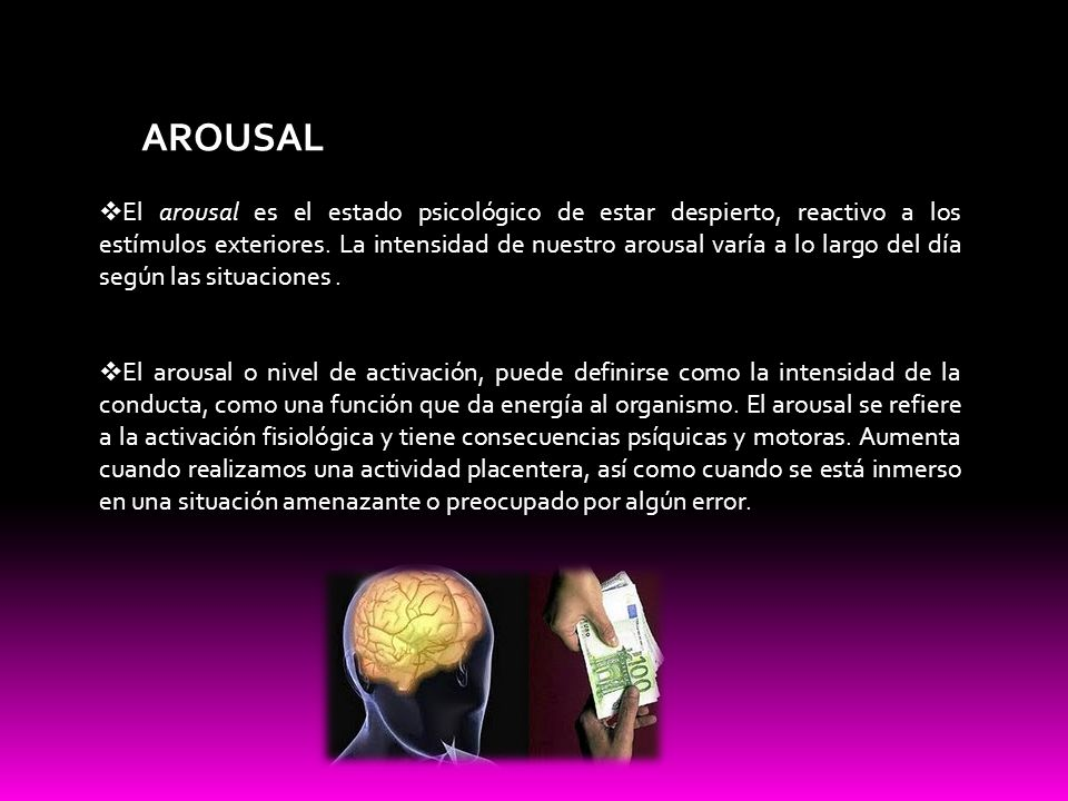 AROUSAL El arousal es el estado psicológico de estar despierto, reactivo a los estímulos exteriores. La intensidad de nuestro arousal varía a lo largo