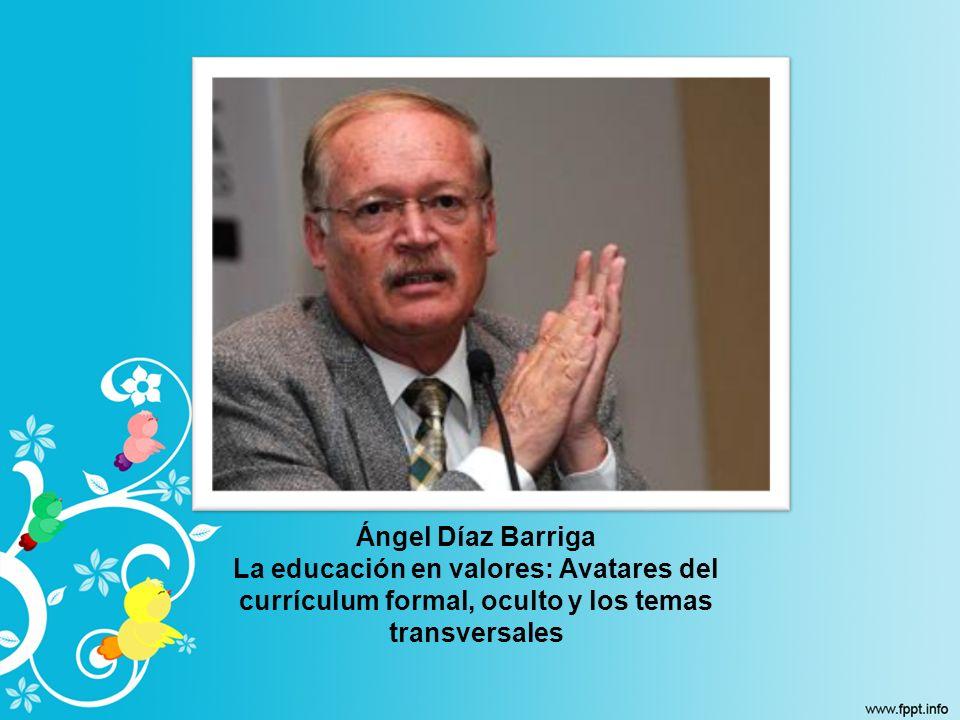 Ángel Díaz Barriga La educación en valores: Avatares del currículum formal, oculto y los temas transversales