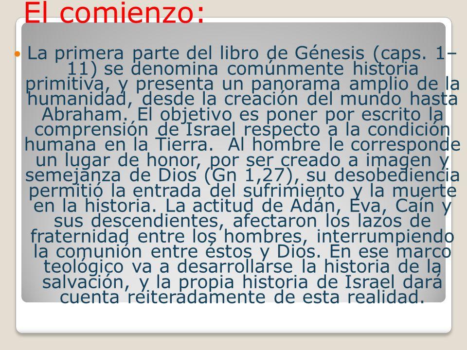 El comienzo: La primera parte del libro de Génesis (caps. 1– 11) se denomina comúnmente historia primitiva, y presenta un panorama amplio de la humani