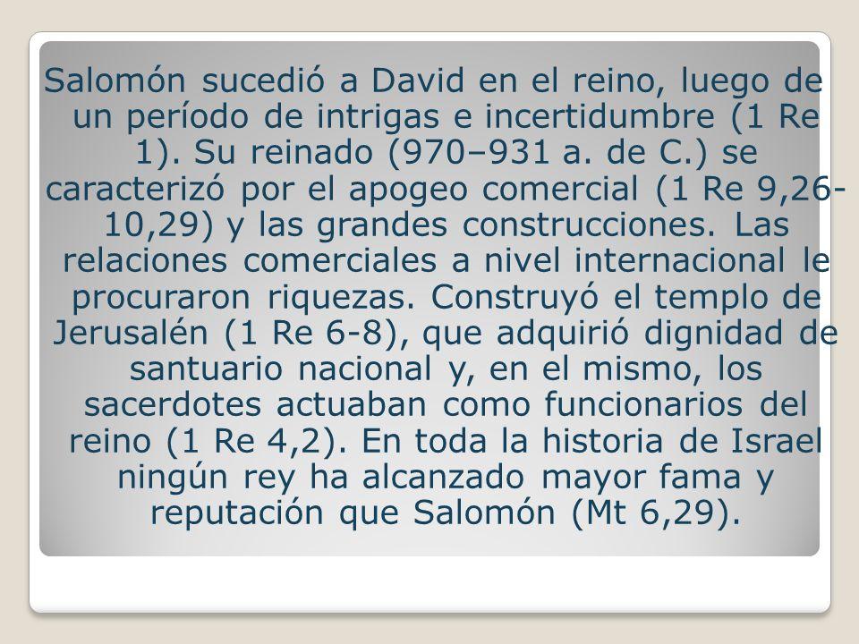Salomón sucedió a David en el reino, luego de un período de intrigas e incertidumbre (1 Re 1). Su reinado (970–931 a. de C.) se caracterizó por el apo