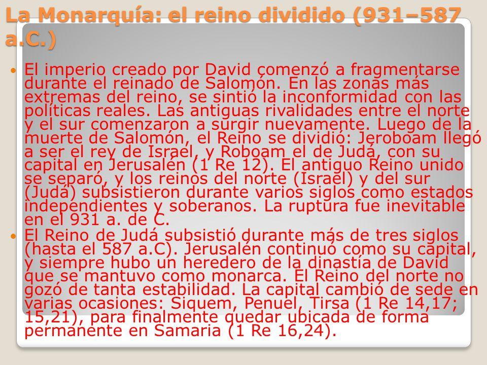 La Monarquía: el reino dividido (931–587 a.C.) El imperio creado por David comenzó a fragmentarse durante el reinado de Salomón. En las zonas más extr