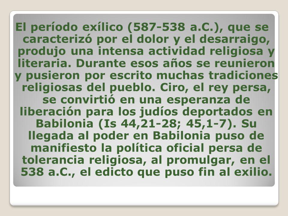 El período exílico (587-538 a.C.), que se caracterizó por el dolor y el desarraigo, produjo una intensa actividad religiosa y literaria. Durante esos