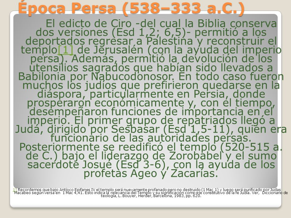 Época Persa (538–333 a.C.) El edicto de Ciro -del cual la Biblia conserva dos versiones (Esd 1,2; 6,5)- permitió a los deportados regresar a Palestina