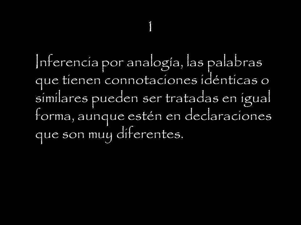 1 Inferencia por analogía, las palabras que tienen connotaciones idénticas o similares pueden ser tratadas en igual forma, aunque estén en declaraciones que son muy diferentes.