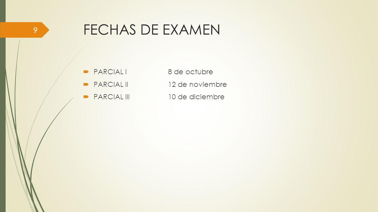 FECHAS DE EXAMEN PARCIAL I8 de octubre PARCIAL II12 de noviembre PARCIAL III10 de diciembre 9