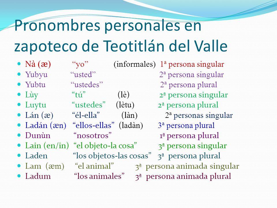 Pronombres personales en zapoteco de Teotitlán del Valle N à ( ӕ ) yo (informales) 1ª persona singular Yubyu usted 2ª persona singular Yubtu ustedes 2