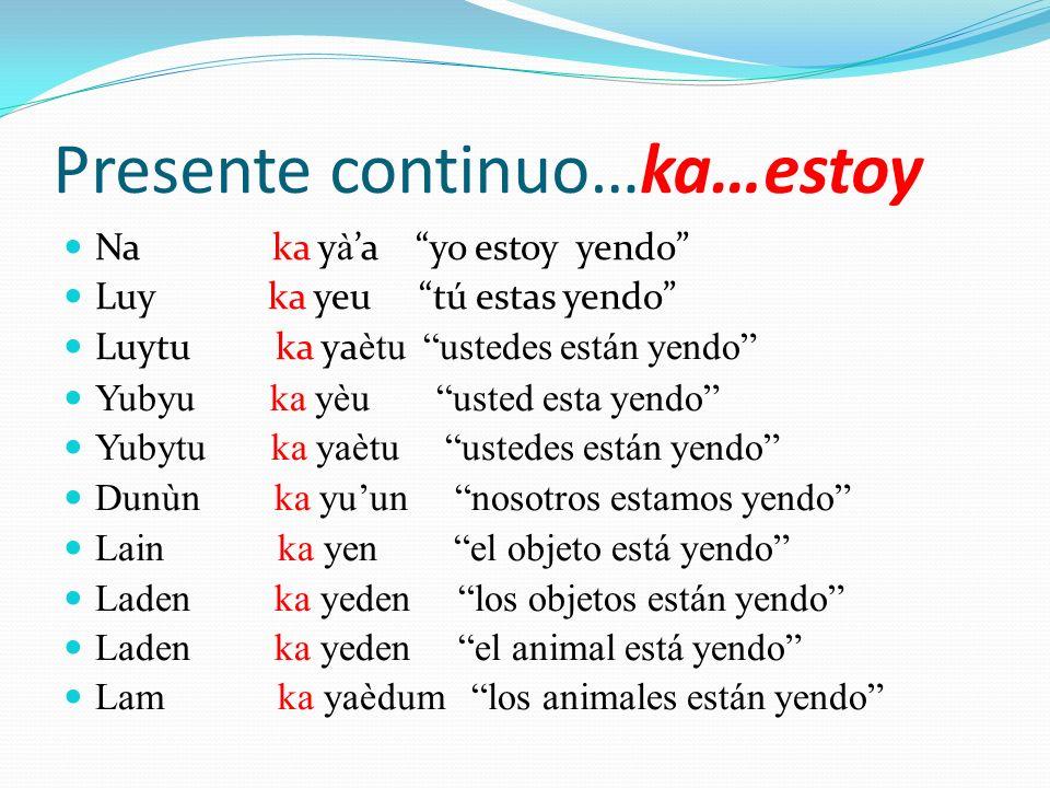 Presente continuo…ka…estoy Na ka y à a yo estoy yendo Luy ka yeu tú estas yendo Luytu ka ya ètu ustedes están yendo Yubyu ka yèu usted esta yendo Yuby