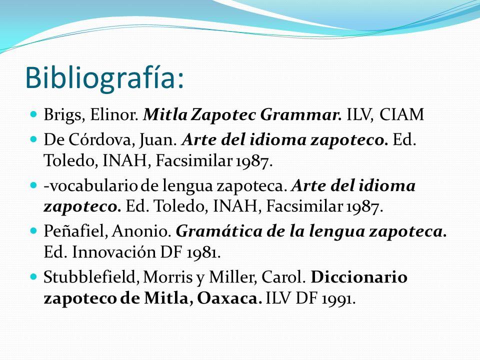 Bibliografía: Brigs, Elinor. Mitla Zapotec Grammar. ILV, CIAM De Córdova, Juan. Arte del idioma zapoteco. Ed. Toledo, INAH, Facsimilar 1987. -vocabula
