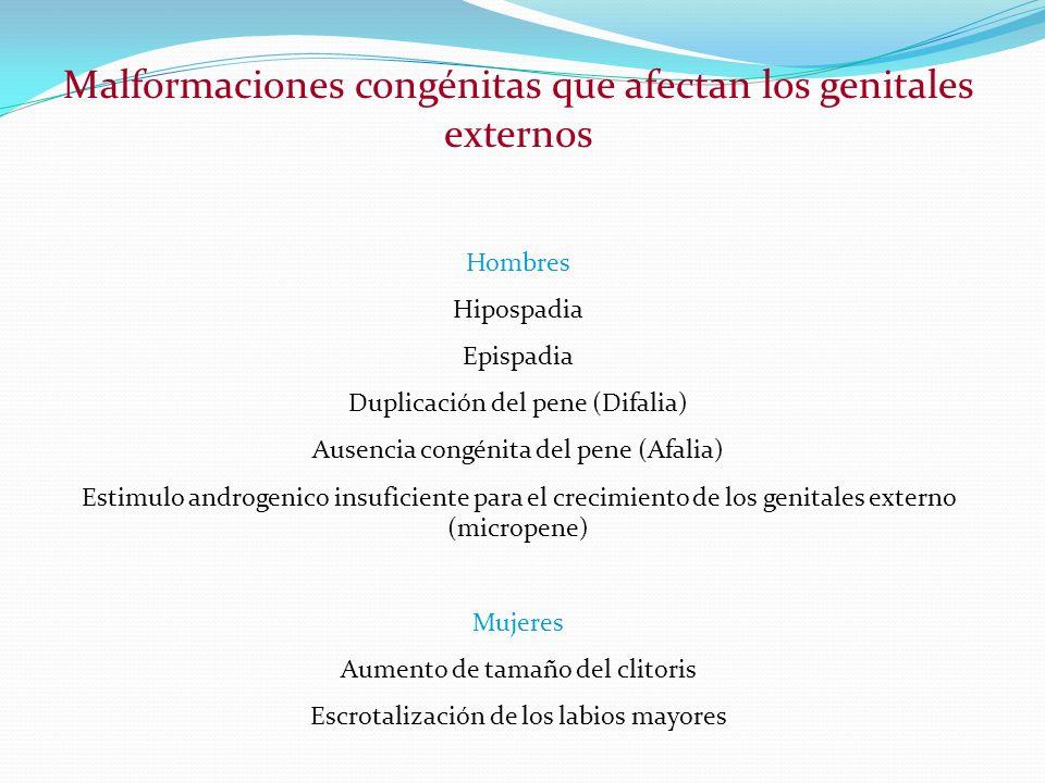 Malformaciones congénitas que afectan los genitales externos Hombres Hipospadia Epispadia Duplicación del pene (Difalia) Ausencia congénita del pene (Afalia) Estimulo androgenico insuficiente para el crecimiento de los genitales externo (micropene) Mujeres Aumento de tamaño del clitoris Escrotalización de los labios mayores