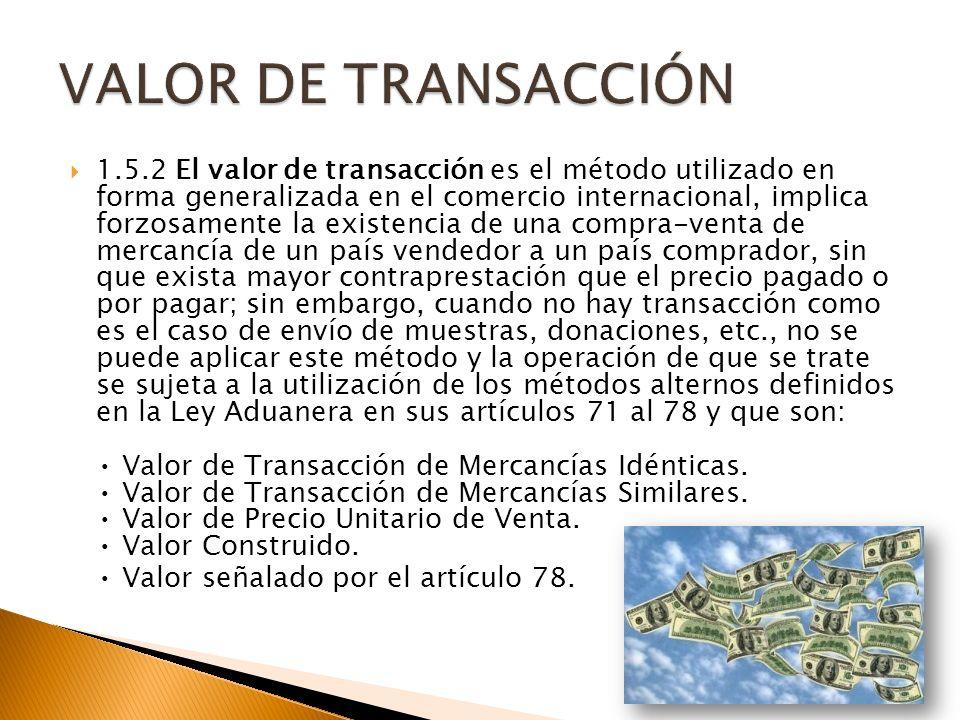 1.5.2 El valor de transacción es el método utilizado en forma generalizada en el comercio internacional, implica forzosamente la existencia de una compra-venta de mercancía de un país vendedor a un país comprador, sin que exista mayor contraprestación que el precio pagado o por pagar; sin embargo, cuando no hay transacción como es el caso de envío de muestras, donaciones, etc., no se puede aplicar este método y la operación de que se trate se sujeta a la utilización de los métodos alternos definidos en la Ley Aduanera en sus artículos 71 al 78 y que son: Valor de Transacción de Mercancías Idénticas.
