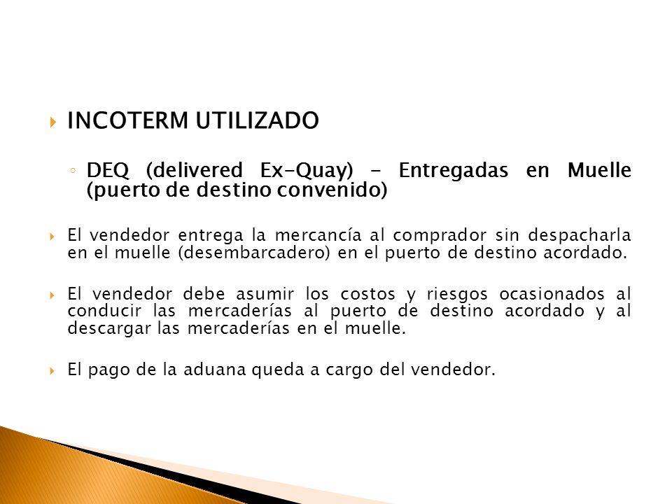 INCOTERM UTILIZADO DEQ (delivered Ex-Quay) - Entregadas en Muelle (puerto de destino convenido) El vendedor entrega la mercancía al comprador sin despacharla en el muelle (desembarcadero) en el puerto de destino acordado.